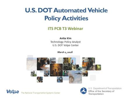 U.S. DOT Automated Vehicle Policy Activities ITS PCB T3 Webinar The National Transportation Systems Center U.S. Department of Transportation Office of.
