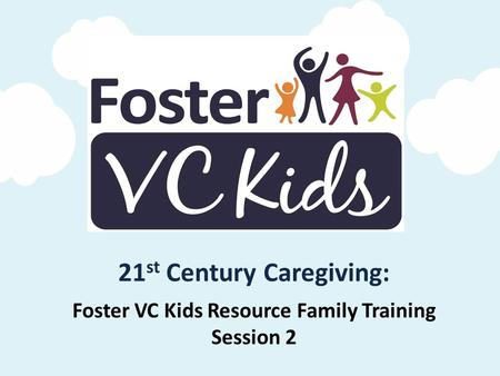 Foster VC Kids Resource Family Training Session 2 21 st Century Caregiving: