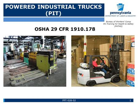 POWERED INDUSTRIAL TRUCKS (PIT) OSHA 29 CFR 1910.178 Bureau of Workers' Comp PA Training for Health & Safety (PATHS) 1PPT-028-02.