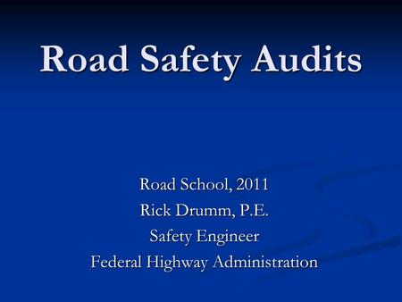 Road Safety Audits Road School, 2011 Rick Drumm, P.E. Safety Engineer Federal Highway Administration.
