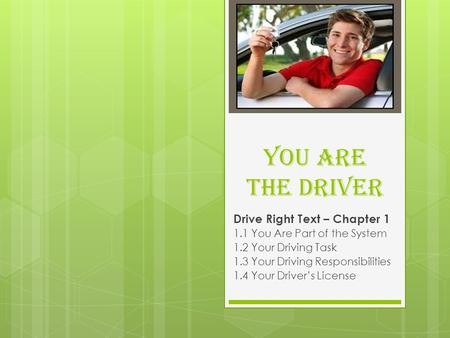 You Are The Driver Drive Right Text – Chapter 1 1.1 You Are Part of the System 1.2 Your Driving Task 1.3 Your Driving Responsibilities 1.4 Your Driver's.