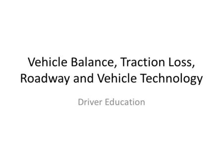Vehicle Balance, Traction Loss, Roadway and Vehicle Technology Driver Education.