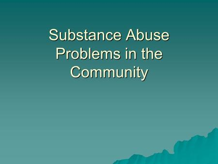 Substance Abuse Problems in the Community. Drug Use – Costs to Society  160 billion dollars spent in 2000  Substance abuse treatment and prevention.