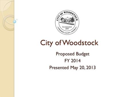 City of Woodstock Proposed Budget FY 2014 Presented May 20, 2013.