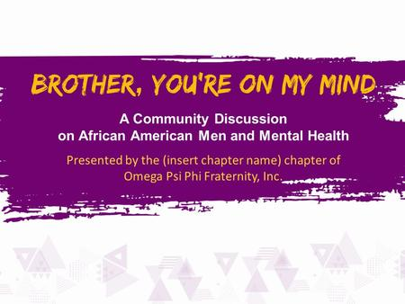 A Community Discussion on African American Men and Mental Health Presented by the (insert chapter name) chapter of Omega Psi Phi Fraternity, Inc.