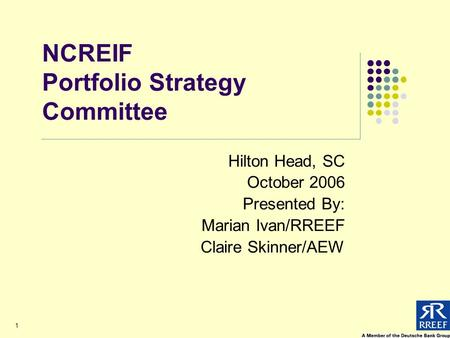 1 NCREIF Portfolio Strategy Committee Hilton Head, SC October 2006 Presented By: Marian Ivan/RREEF Claire Skinner/AEW.
