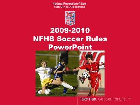 Take Part. Get Set For Life.™ National Federation of State High School Associations 2009-2010 NFHS Soccer Rules PowerPoint.