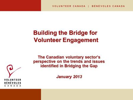 V O L U N T E E R C A N A D A | B É N É V O L E S C A N A D A Building the Bridge for Volunteer Engagement The Canadian voluntary sector's perspective.
