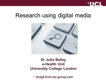 Dr Julia Bailey e-Health Unit University College London * image from lac-group.com Research using digital media.