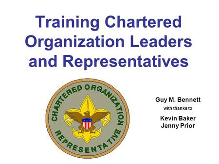 Training Chartered Organization Leaders and Representatives Guy M. Bennett with thanks to Kevin Baker Jenny Prior.