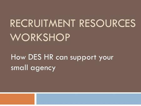 RECRUITMENT RESOURCES WORKSHOP How DES HR can support your small agency.