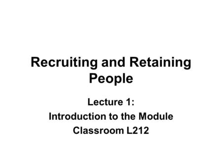 Recruiting and Retaining People Lecture 1: Introduction to the Module Classroom L212.