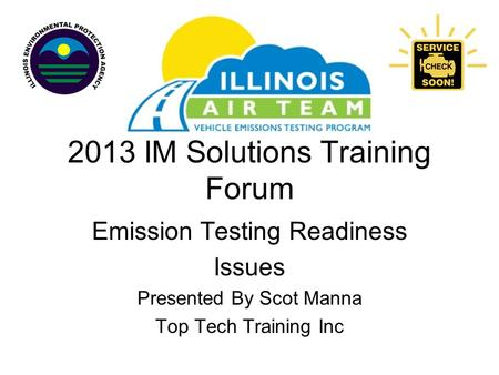 2013 IM Solutions Training Forum Emission Testing Readiness Issues Presented By Scot Manna Top Tech Training Inc.