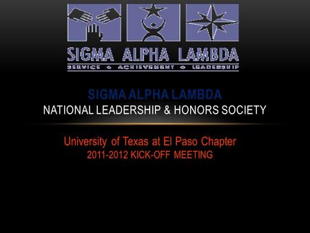 University of Texas at El Paso Chapter 2011-2012 KICK-OFF MEETING SIGMA ALPHA LAMBDA NATIONAL LEADERSHIP & HONORS SOCIETY.