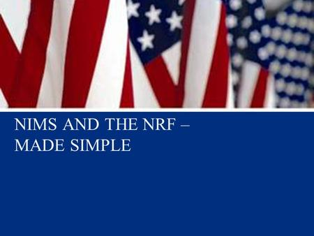NIMS AND THE NRF – MADE SIMPLE. 2  NIMS is a comprehensive, national approach to incident management  NIMS provides the template for incident management,