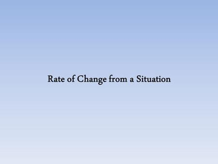 Rate of Change from a Situation A plumber charges $50 to make a house call. He also charges $25.00 per hour for labor. A. Rate of Change: _____________Beginning: