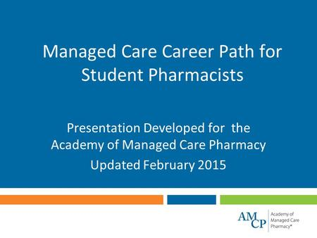 Managed Care Career Path for Student Pharmacists Presentation Developed for the Academy of Managed Care Pharmacy Updated February 2015.