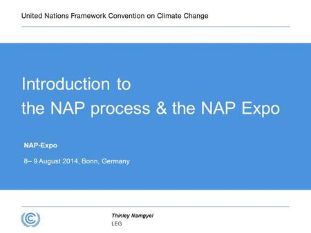 Introduction to the NAP process & the NAP Expo NAP-Expo 8– 9 August 2014, Bonn, Germany LEG Thinley Namgyel.