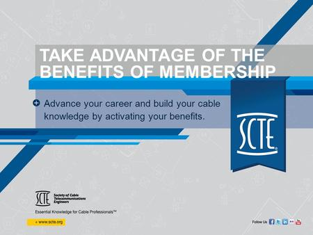 TAKE ADVANTAGE OF THE BENEFITS OF MEMBERSHIP Advance your career and build your cable knowledge by activating your benefits.