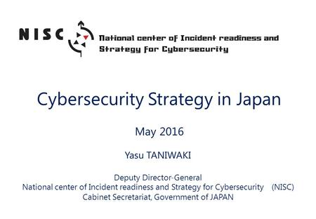 Cybersecurity Strategy in Japan May 2016 Yasu TANIWAKI Deputy Director-General National center of Incident readiness and Strategy for Cybersecurity (NISC)