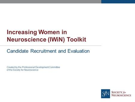 Increasing Women in Neuroscience (IWiN) Toolkit Candidate Recruitment and Evaluation Created by the Professional Development Committee of the Society for.
