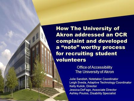 Office of Accessibility The University of Akron Julie Sandish, Notetaker Coordinator Leigh Sveda, Adaptive Technology Coordinator Kelly Kulick, Director.