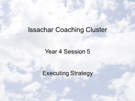 Issachar Coaching Cluster Year 4 Session 5 Executing Strategy.