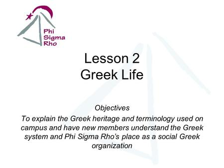 Lesson 2 Greek Life Objectives To explain the Greek heritage and terminology used on campus and have new members understand the Greek system and Phi Sigma.