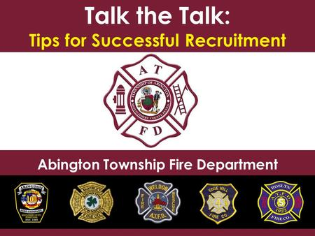 Talk the Talk: Tips for Successful Recruitment Abington Township Fire Department.