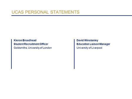 UCAS PERSONAL STATEMENTS David Winstanley Education Liaison Manager University of Liverpool Kieron Broadhead Student Recruitment Officer Goldsmiths, University.