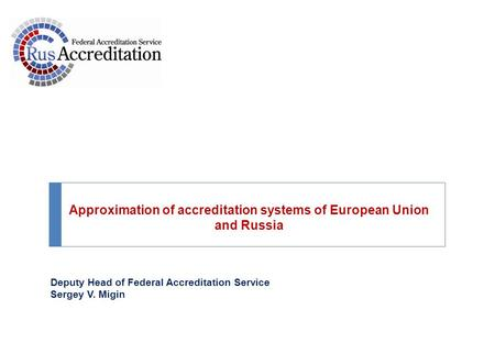 Deputy Head of Federal Accreditation Service Sergey V. Migin Approximation of accreditation systems of European Union and Russia.