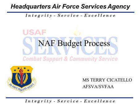 I n t e g r i t y - S e r v i c e - E x c e l l e n c e Headquarters Air Force Services Agency NAF Budget Process MS TERRY CICATELLO AFSVA/SVFAA.