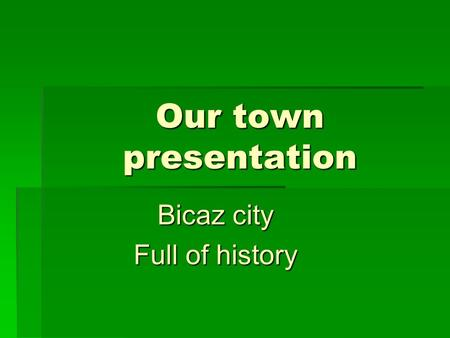 Our town presentation Bicaz city Full of history.
