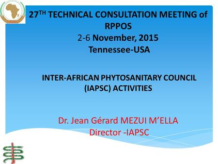 INTER-AFRICAN PHYTOSANITARY COUNCIL (IAPSC) ACTIVITIES Dr. Jean Gérard MEZUI M'ELLA Director -IAPSC 27 TH TECHNICAL CONSULTATION MEETING of RPPOS 2-6 November,