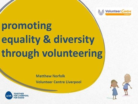 Promoting equality & diversity through volunteering Matthew Norfolk Volunteer Centre Liverpool.