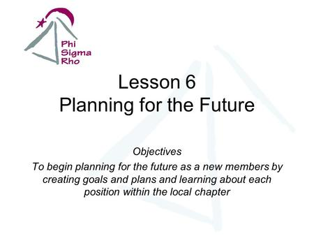 Lesson 6 Planning for the Future Objectives To begin planning for the future as a new members by creating goals and plans and learning about each position.