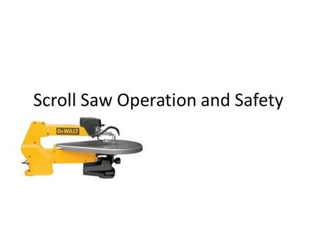 Scroll Saw Operation and Safety. Safety Glasses Always wear safety glasses! In all woodworking, you run the risk of dust or chips or particularly small.
