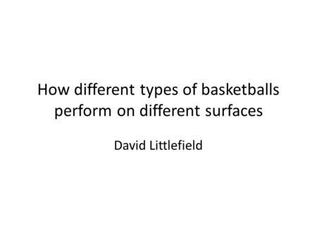 How different types of basketballs perform on different surfaces David Littlefield.