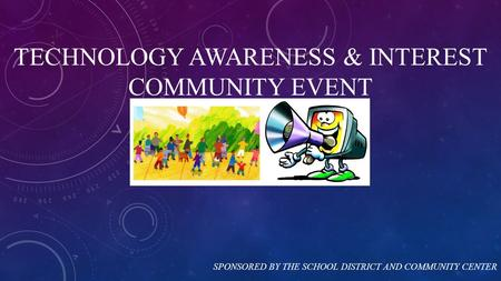 TECHNOLOGY AWARENESS & INTEREST COMMUNITY EVENT SPONSORED BY THE SCHOOL DISTRICT AND COMMUNITY CENTER.