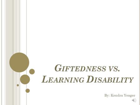 G IFTEDNESS VS. L EARNING D ISABILITY By: Kendra Yeager.