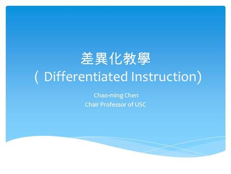 差異化教學 ( Differentiated Instruction) Chao-ming Chen Chair Professor of USC.
