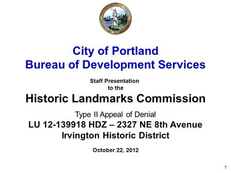 1 City of Portland Bureau of Development Services Staff Presentation to the Historic Landmarks Commission Type II Appeal of Denial LU 12-139918 HDZ – 2327.