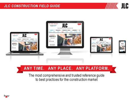 JLC CONSTRUCTION FIELD GUIDE The most comprehensive and trusted reference guide to best practices for the construction market ANY TIME. ANY PLACE. ANY.
