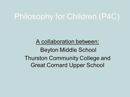Philosophy for Children (P4C) A collaboration between: Beyton Middle School Thurston Community College and Great Cornard Upper School.