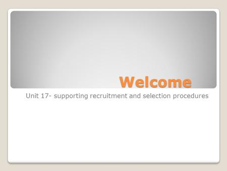 Welcome Unit 17- supporting recruitment and selection procedures.