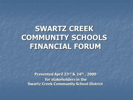 Presented April 23 rd & 24 th, 2009 for stakeholders in the Swartz Creek Community School District for stakeholders in the Swartz Creek Community School.