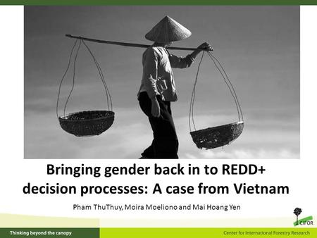 Bringing gender back in to REDD+ decision processes: A case from Vietnam Pham ThuThuy, Moira Moeliono and Mai Hoang Yen.