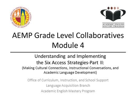AEMP Grade Level Collaboratives Module 4 Office of Curriculum, Instruction, and School Support Language Acquisition Branch Academic English Mastery Program.