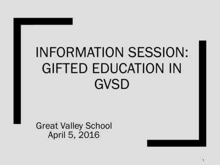 INFORMATION SESSION: GIFTED EDUCATION IN GVSD Great Valley School April 5, 2016 1.