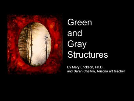 Green and Gray Structures By Mary Erickson, Ph.D., and Sarah Chelton, Arizona art teacher.